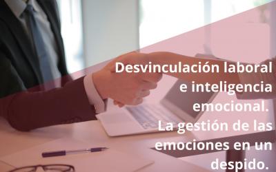 Desvinculación laboral e inteligencia emocional. La gestión de las emociones en un despido.